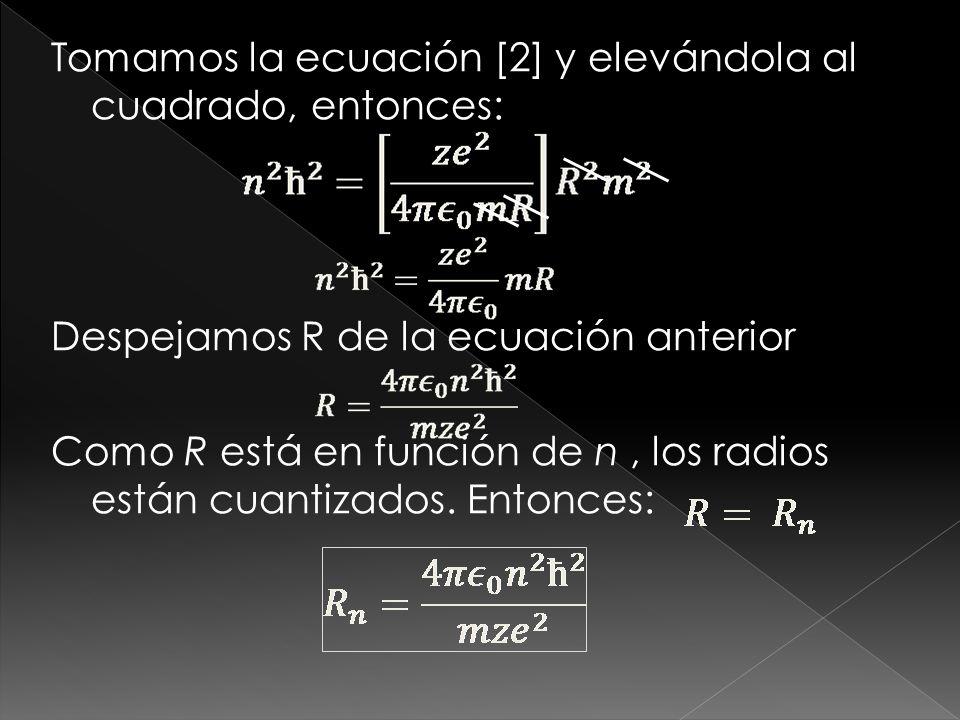 Tomamos la ecuación [2] y elevándola al cuadrado, entonces: Despejamos R de la ecuación anterior Como R está en función de n , los radios están cuantizados.
